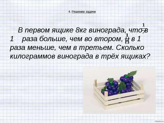 4. Решение задачи В первом ящике 8кг винограда, что в 1 раза больше, чем во...