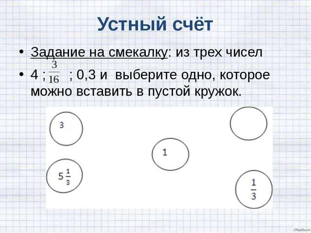 Устный счёт Задание на смекалку: из трех чисел 4 ; ; 0,3 и выберите одно, ко...