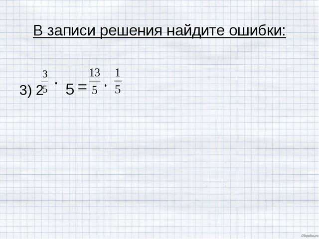 В записи решения найдите ошибки: 3) 2 5 =