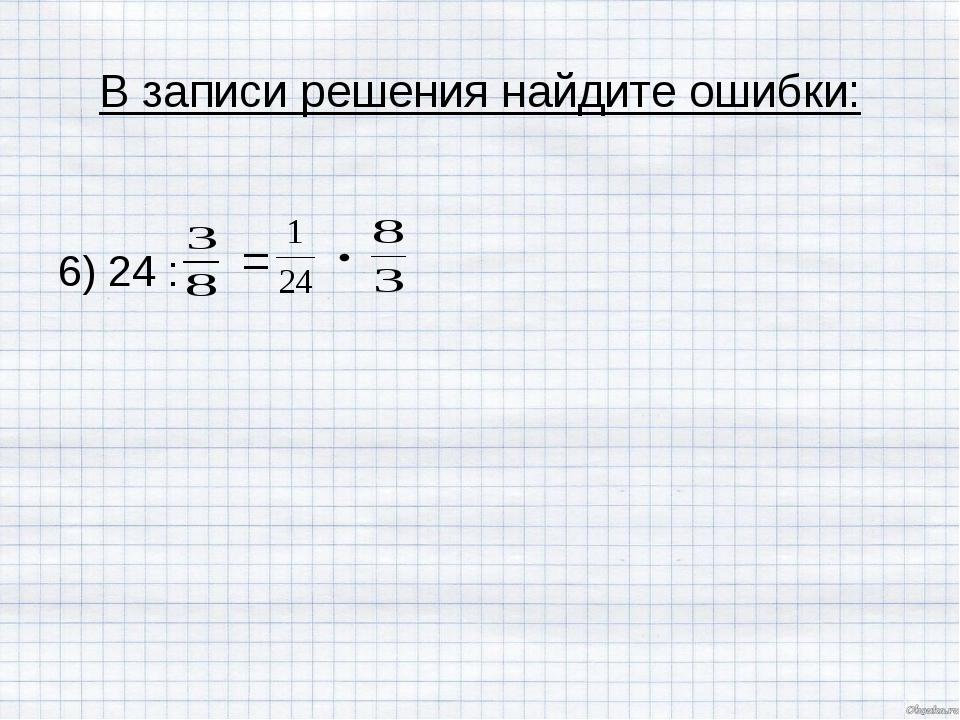 В записи решения найдите ошибки: 6) 24 : =