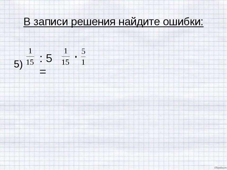 В записи решения найдите ошибки: 5) : 5 =