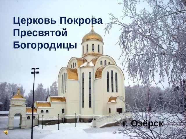 Церковь Покрова Пресвятой Богородицы г. Озёрск