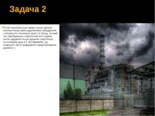 Задача 2 Після Чорнобильської аварії окремі ділянки електростанції мали радіо