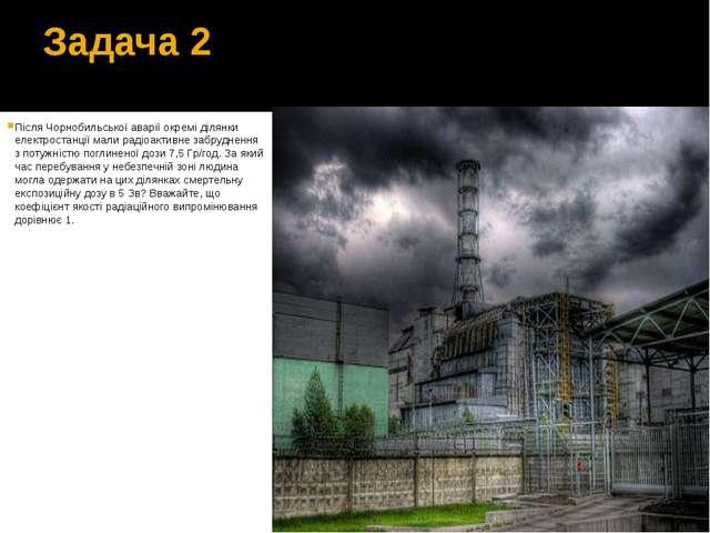 Задача 2 Після Чорнобильської аварії окремі ділянки електростанції мали радіо...