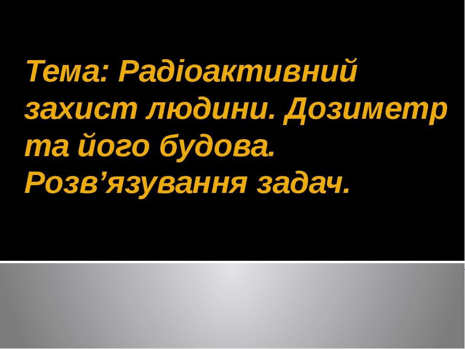 Тема: Радіоактивний захист людини. Дозиметр та його будова. Розв'язування зад...