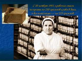 С 20 ноября 1941 г.рабочие стали получать по 250 граммов хлеба в день, а все
