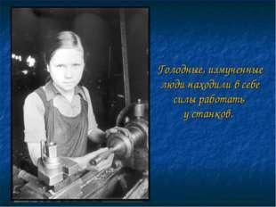 Голодные, измученные люди находили в себе силы работать у станков.