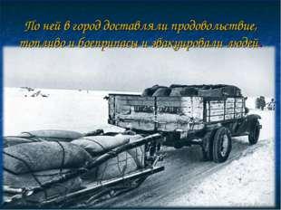 По ней в город доставляли продовольствие, топливо и боеприпасы и эвакуировали