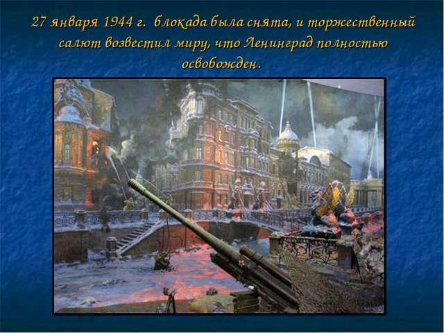 27 января 1944 г. блокада была снята, и торжественный салют возвестил миру,...