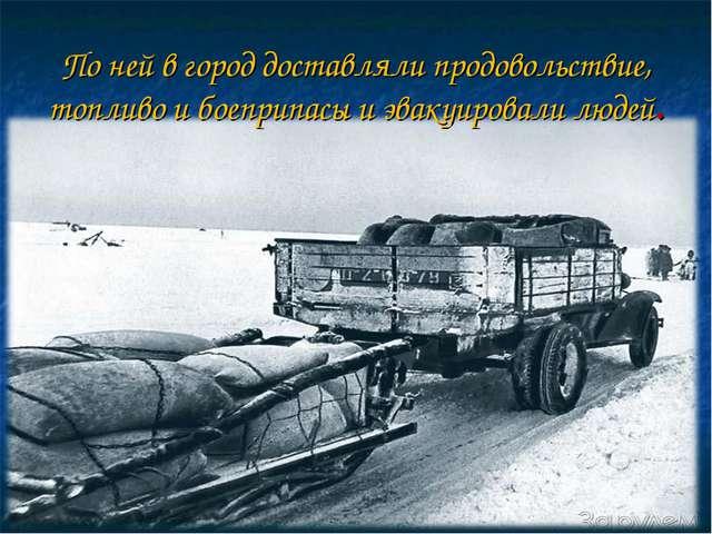 По ней в город доставляли продовольствие, топливо и боеприпасы и эвакуировали...