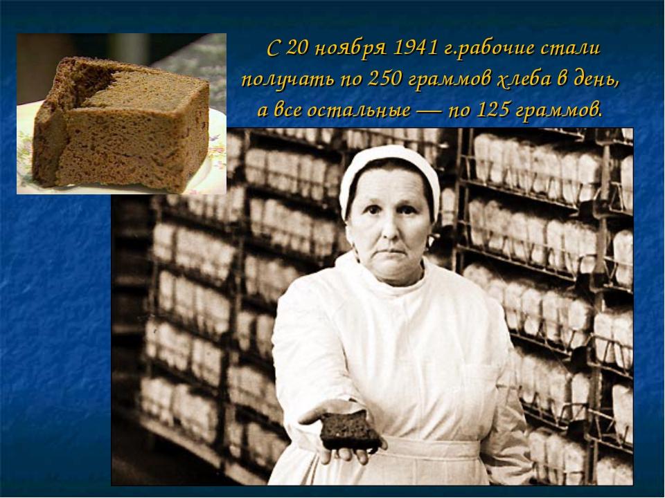 С 20 ноября 1941 г.рабочие стали получать по 250 граммов хлеба в день, а все...