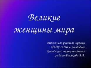 Великие женщины мира Выполнила учитель музыки МБОУ СОШ с. Безводное Кстовског