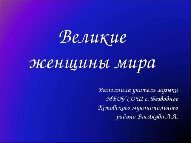 Великие женщины мира Выполнила учитель музыки МБОУ СОШ с. Безводное Кстовског...
