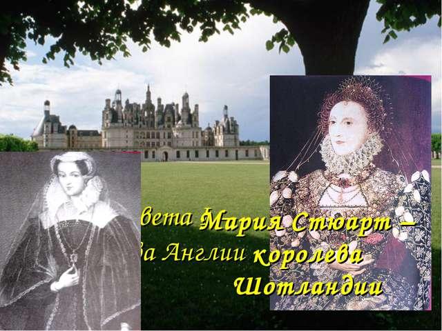 Елизавета I – королева Англии Мария Стюарт – королева Шотландии