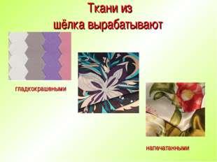 Ткани из шёлка вырабатывают напечатанными гладкокрашеными