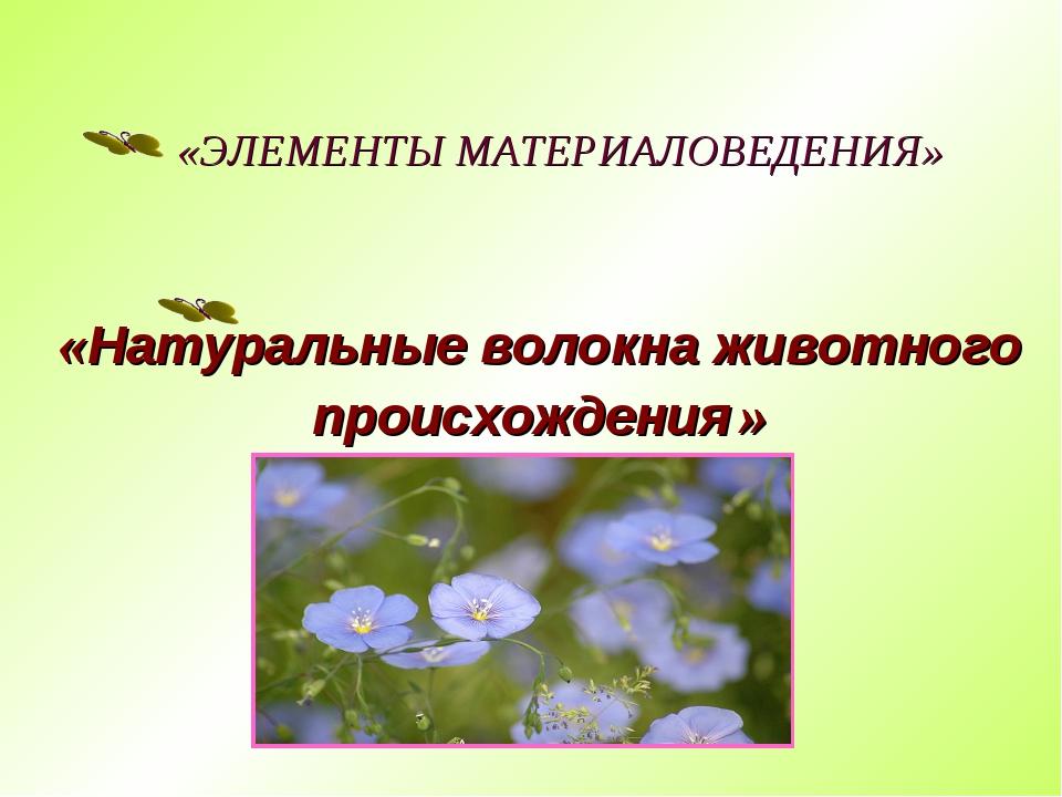 «ЭЛЕМЕНТЫ МАТЕРИАЛОВЕДЕНИЯ» «Натуральные волокна животного происхождения »
