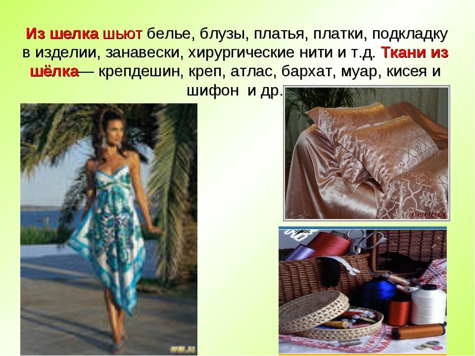 Из шелка шьют белье, блузы, платья, платки, подкладку в изделии, занавески,...