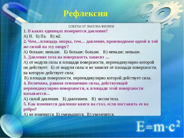 Рефлексия СОВЕТЫ ОТ ЗНАТОКА ФИЗИКИ 1. В каких единицах измеряется давление?...