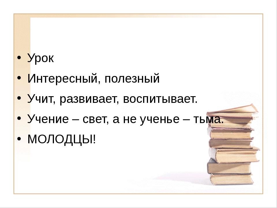 Урок Интересный, полезный Учит, развивает, воспитывает. Учение – свет, а не...
