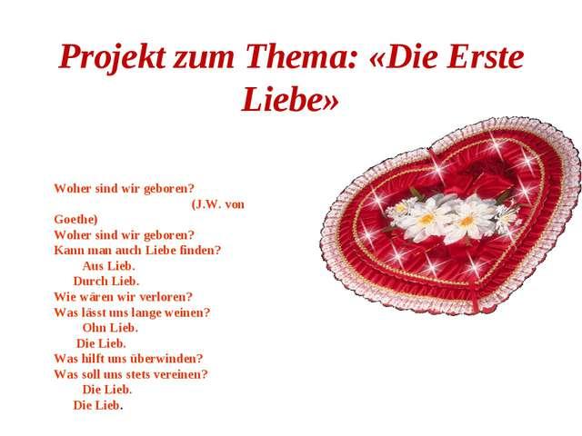 Projekt zum Thema: «Die Erste Liebe» Woher sind wir geboren? (J.W. von Goethe...