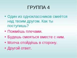 ГРУППА 4 Один из одноклассников смеётся над твоим другом. Как ты поступишь? П