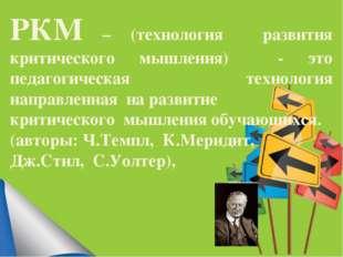 РКМ – (технология развития критического мышления) - это педагогическая технол
