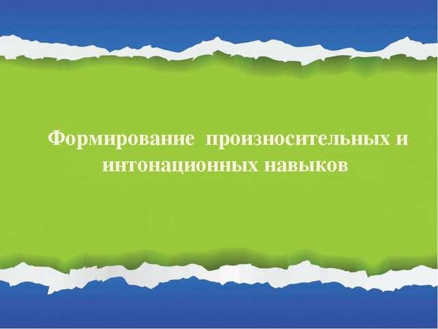 Формирование произносительных и интонационных навыков