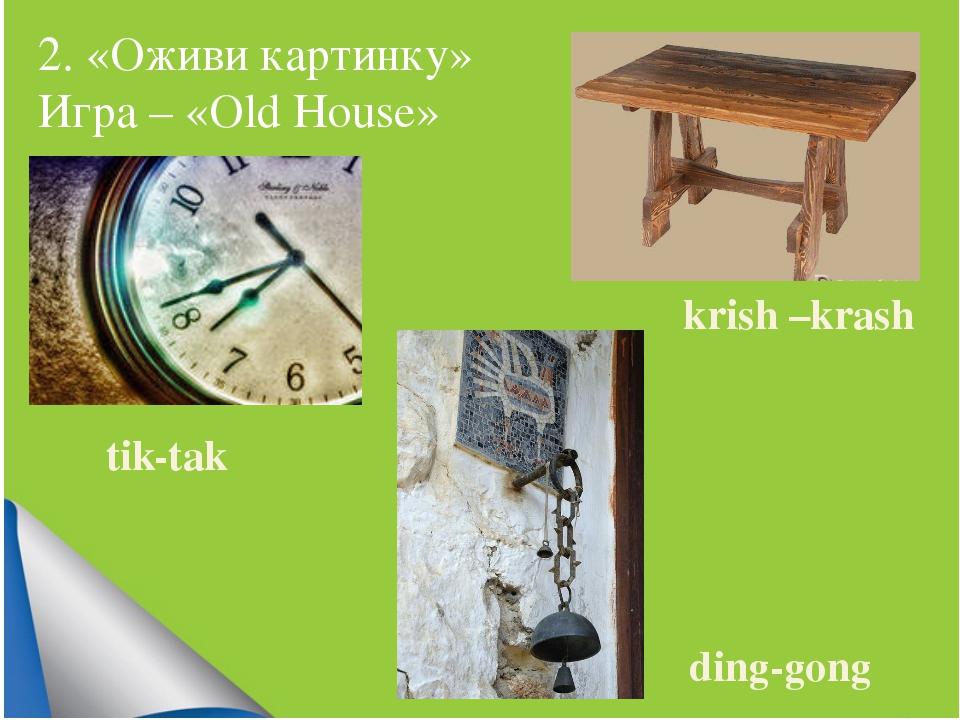 2. «Оживи картинку» Игра – «Old House» tik-tak ding-gong krish –krash