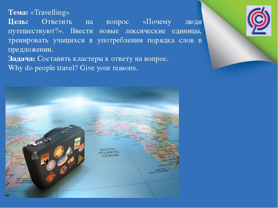Тема: «Travelling» Цель: Ответить на вопрос «Почему люди путешествуют?». Вве...