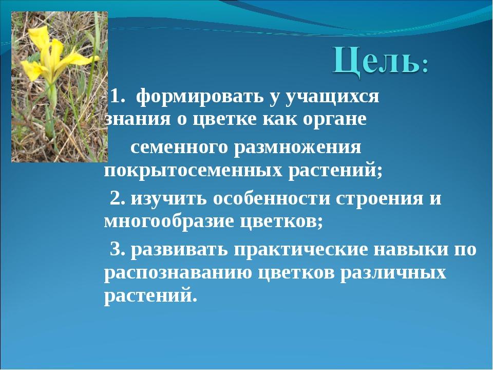 1. формировать у учащихся знания о цветке как органе семенного размножения п...