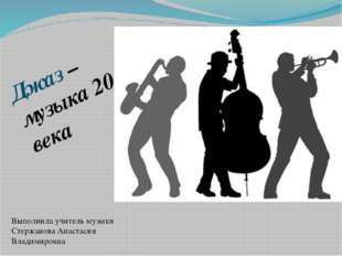 Джаз – музыка 20 века Выполнила учитель музыки Стержанова Анастасия Владимиро