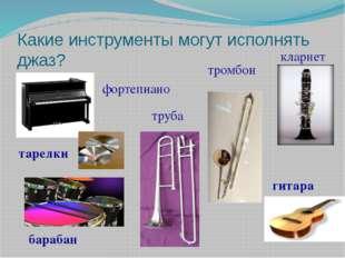 Какие инструменты могут исполнять джаз? кларнет тромбон труба фортепиано гита