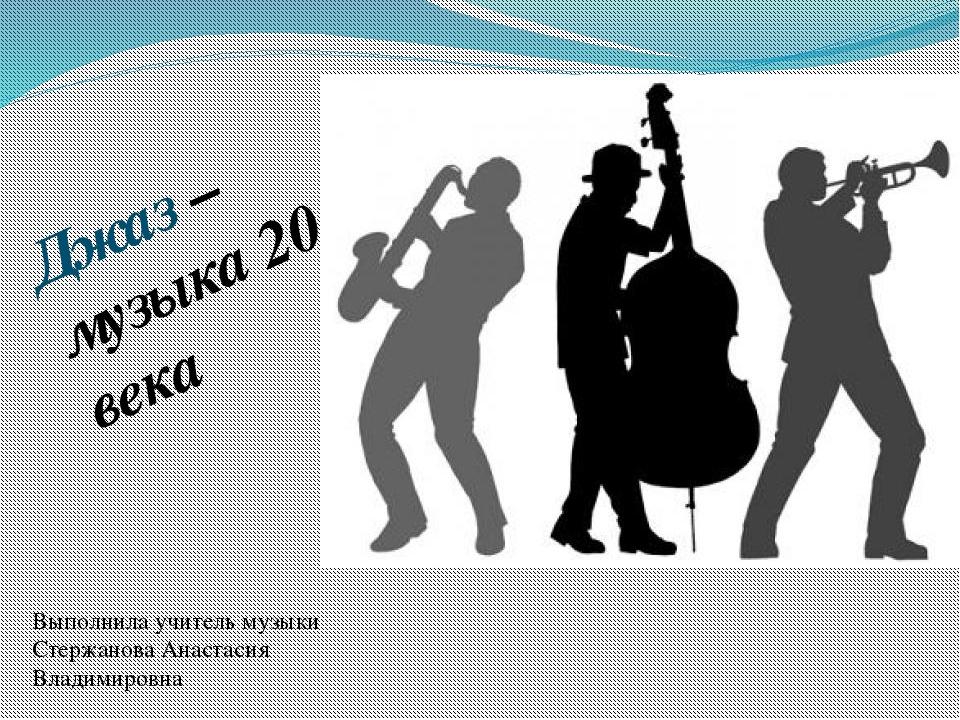 Джаз – музыка 20 века Выполнила учитель музыки Стержанова Анастасия Владимиро...