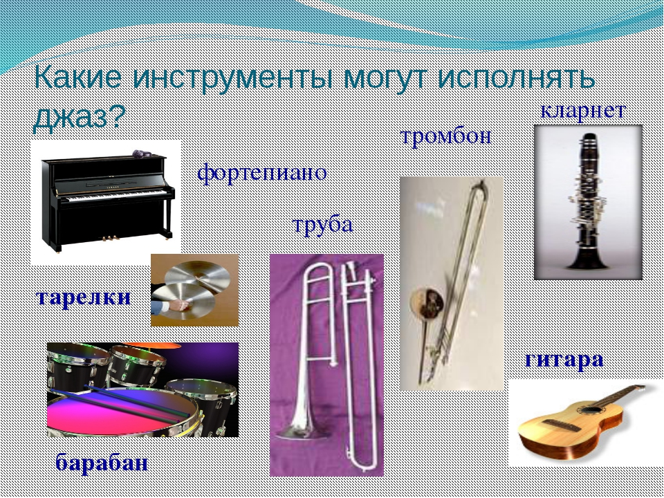 Какие инструменты могут исполнять джаз? кларнет тромбон труба фортепиано гита...