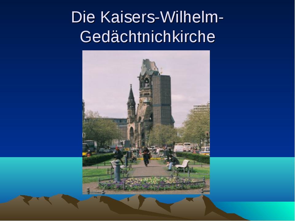 Die Kaisers-Wilhelm- Gedächtnichkirche