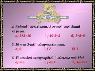 4. Екінші қосылғышы 8-ге тең теңдікті көрсет. а) 8+2=10 ә) 10-8=2 б) 1+8=9 5.