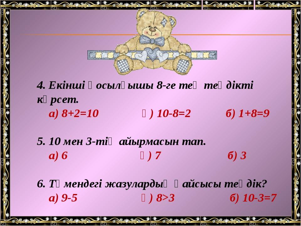 4. Екінші қосылғышы 8-ге тең теңдікті көрсет. а) 8+2=10 ә) 10-8=2 б) 1+8=9 5....