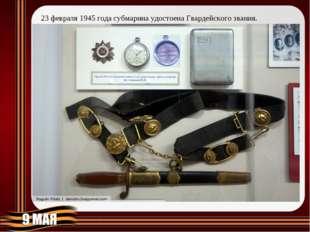 23февраля 1945 года субмарина удостоена Гвардейского звания.