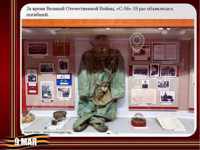 Завремя Великой Отечественной Войны, «С-56» 19раз объявлялась погибшей.