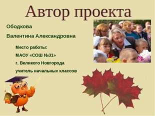 Ободкова Валентина Александровна Место работы: МАОУ «СОШ №31» г. Великого Но