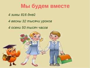 4 зимы 816 дней 4 весны 32 тысячи уроков 4 осени 50 тысяч часов Мы будем вместе
