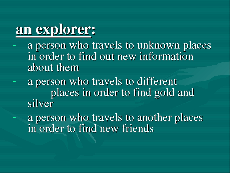 an explorer: a person who travels to unknown places in order to find out new...