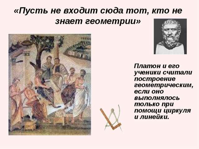 «Пусть не входит сюда тот, кто не знает геометрии» Платон и его ученики счита...