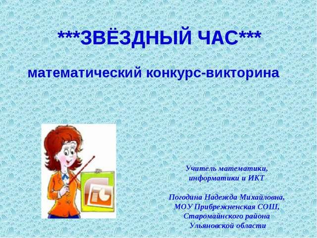 ***ЗВЁЗДНЫЙ ЧАС*** математический конкурс-викторина Учитель математики, инфор...