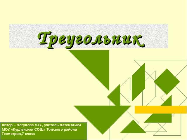 Треугольник Автор – Логунова Л.В., учитель математики МОУ «Курлекская СОШ» То...