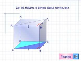 А D1 C1 B1 А1 D С В Проверка Дан куб. Найдите на рисунке равные треугольники.