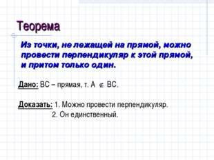 Теорема Из точки, не лежащей на прямой, можно провести перпендикуляр к этой п