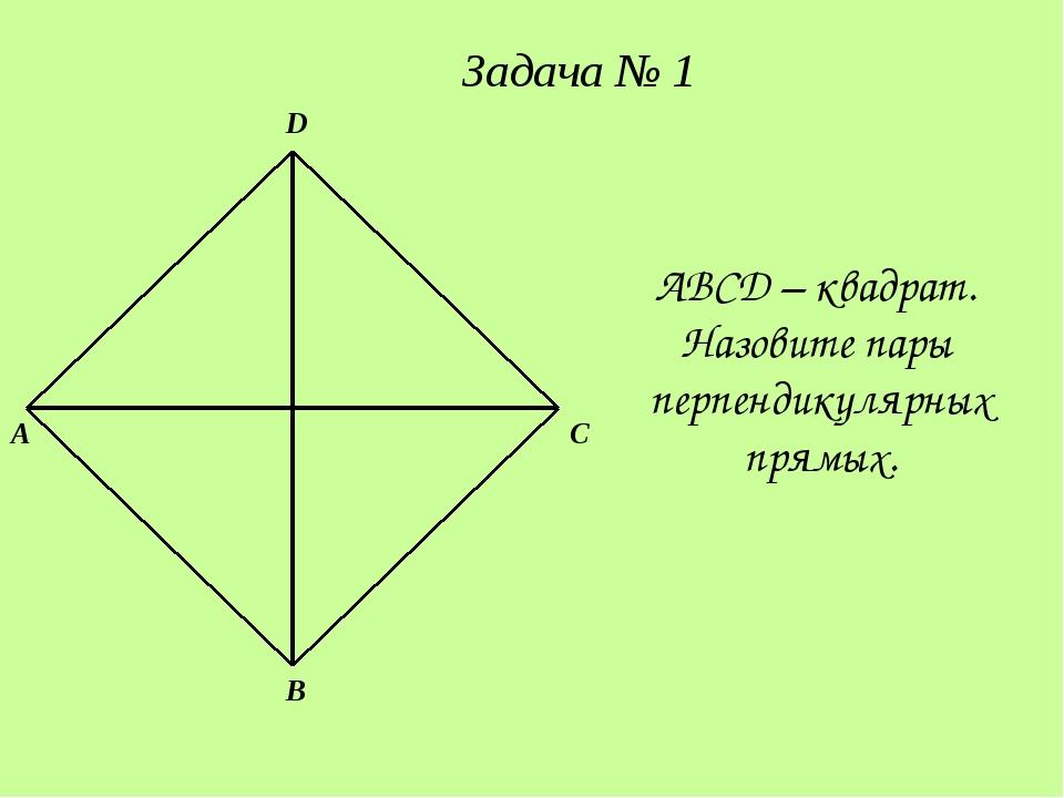 A D B C ABCD – квадрат. Назовите пары перпендикулярных прямых. Задача № 1