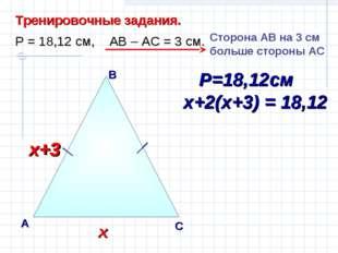 В А С Тренировочные задания. Р = 18,12 см, АВ – АС = 3 см. Сторона AВ на 3 см