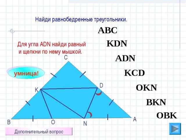 АВС O N K D С В А Найди равнобедренные треугольники. ADN OBK KCD KDN BKN OKN...
